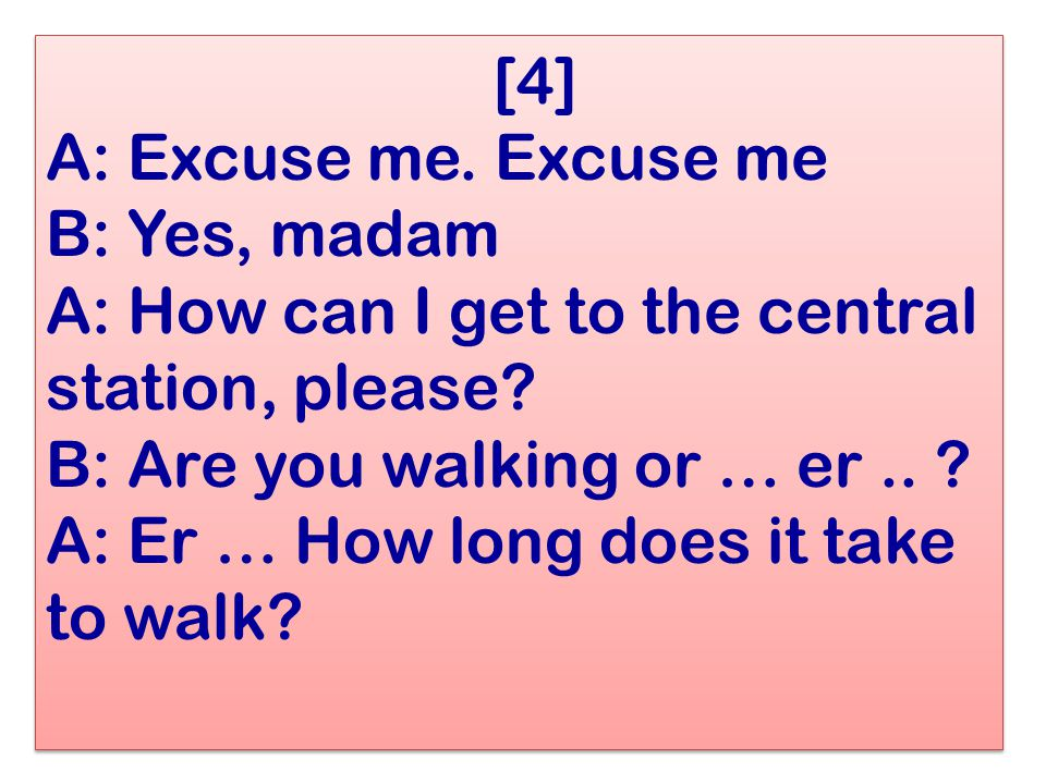 [4] A: Excuse me. Excuse me B: Yes, madam A: How can I get to the central station, please.